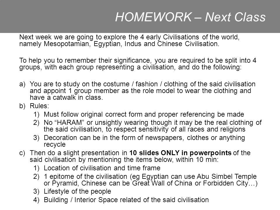 HOMEWORK – Next Class Next week we are going to explore the 4 early Civilisations of the world, namely Mesopotamian, Egyptian, Indus and Chinese Civilisation.