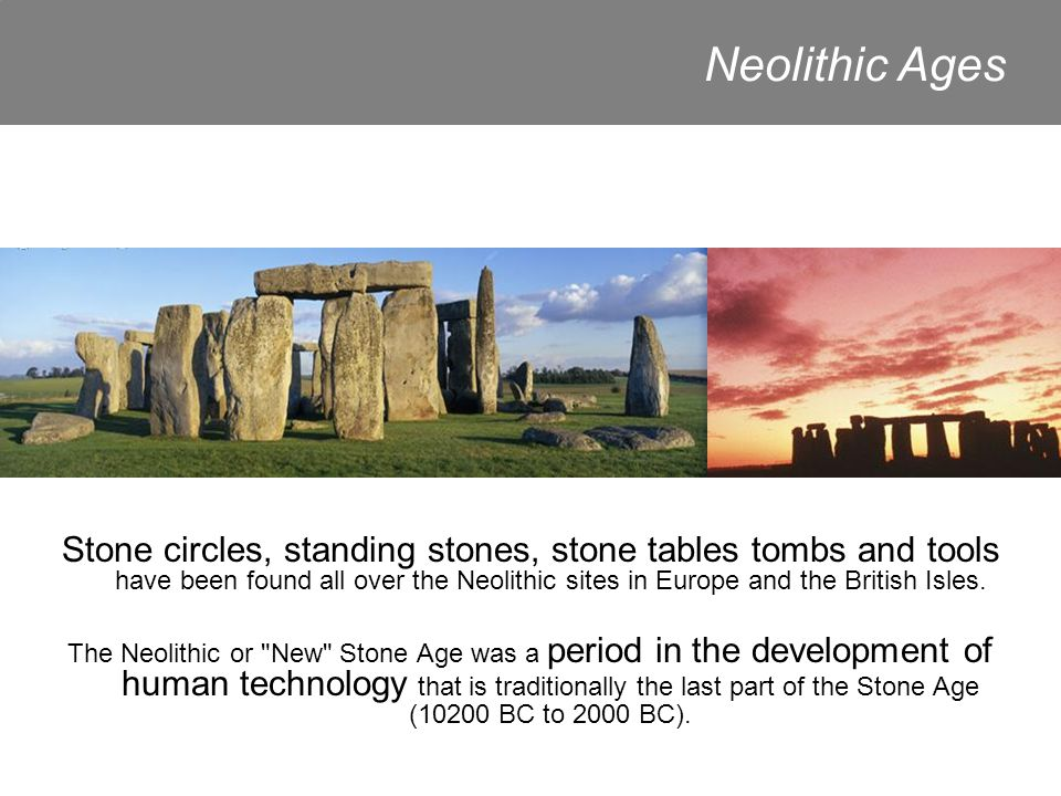 Stone circles, standing stones, stone tables tombs and tools have been found all over the Neolithic sites in Europe and the British Isles.