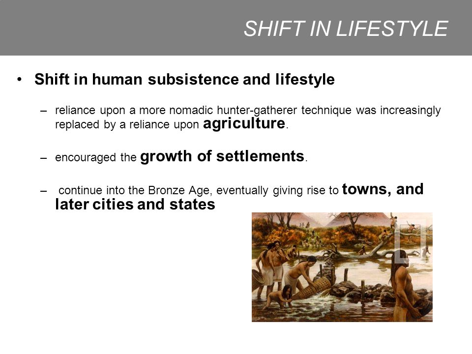 Shift in human subsistence and lifestyle –reliance upon a more nomadic hunter-gatherer technique was increasingly replaced by a reliance upon agriculture.