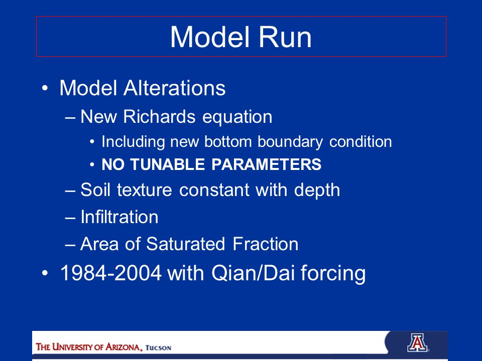 Model Run Model Alterations –New Richards equation Including new bottom boundary condition NO TUNABLE PARAMETERS –Soil texture constant with depth –Infiltration –Area of Saturated Fraction 1984-2004 with Qian/Dai forcing