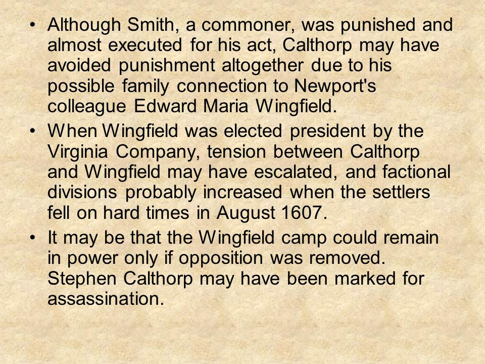 Although Smith, a commoner, was punished and almost executed for his act, Calthorp may have avoided punishment altogether due to his possible family connection to Newport s colleague Edward Maria Wingfield.