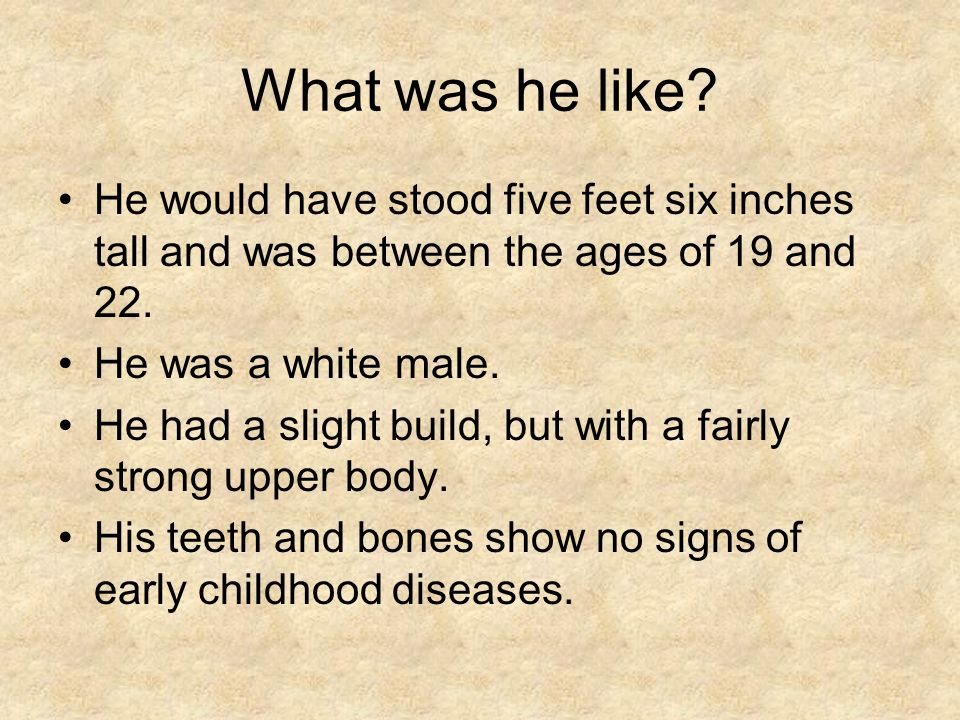 What was he like? He would have stood five feet six inches tall and was between the ages of 19 and 22. He was a white male. He had a slight build, but