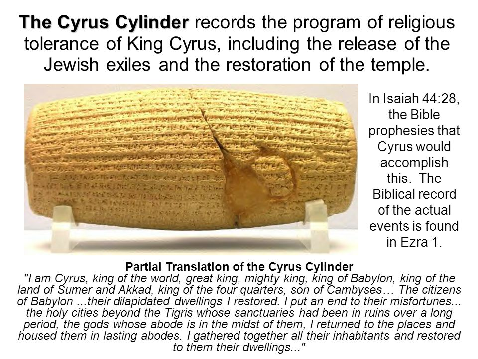 The Cyrus Cylinder The Cyrus Cylinder records the program of religious tolerance of King Cyrus, including the release of the Jewish exiles and the restoration of the temple.