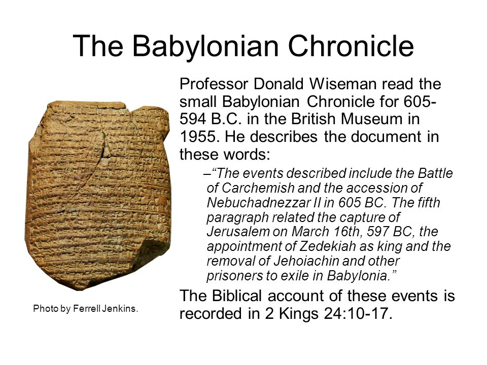The Babylonian Chronicle Professor Donald Wiseman read the small Babylonian Chronicle for 605- 594 B.C. in the British Museum in 1955. He describes th