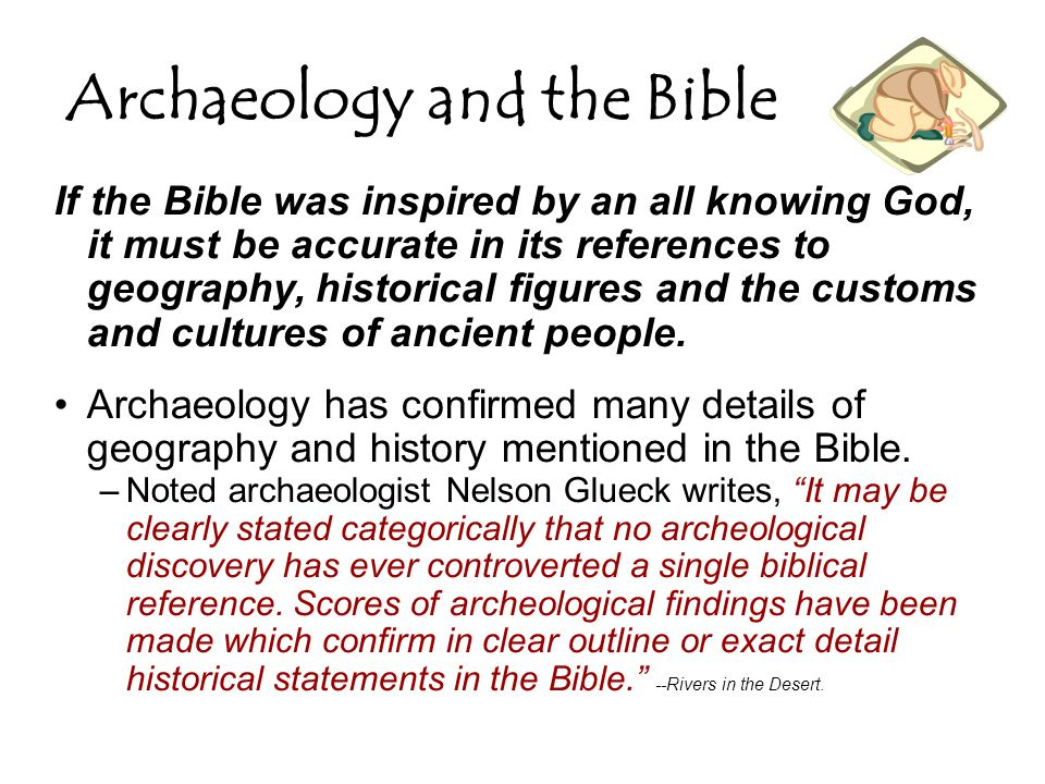 Archaeology and the Bible If the Bible was inspired by an all knowing God, it must be accurate in its references to geography, historical figures and