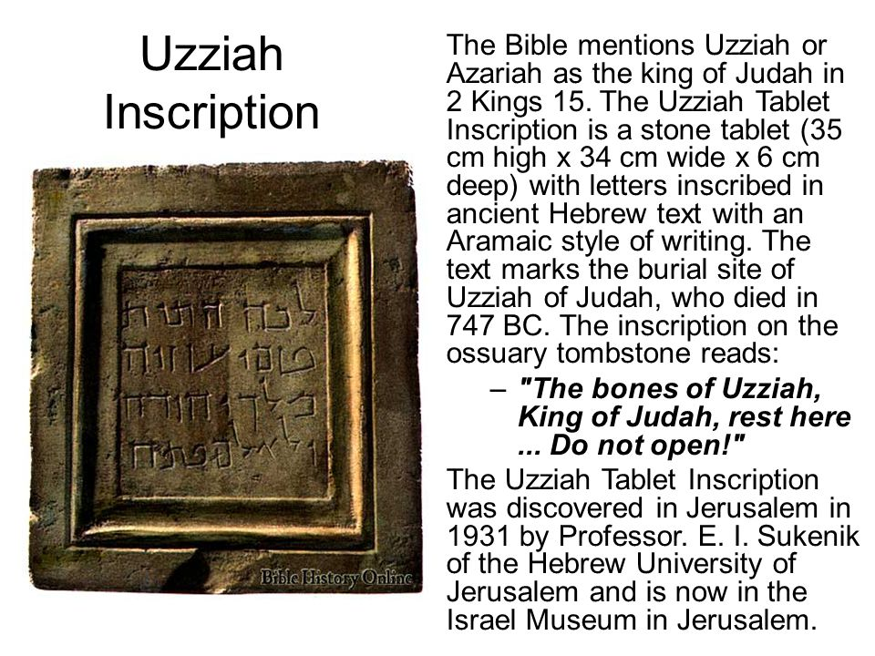 Uzziah Inscription The Bible mentions Uzziah or Azariah as the king of Judah in 2 Kings 15.