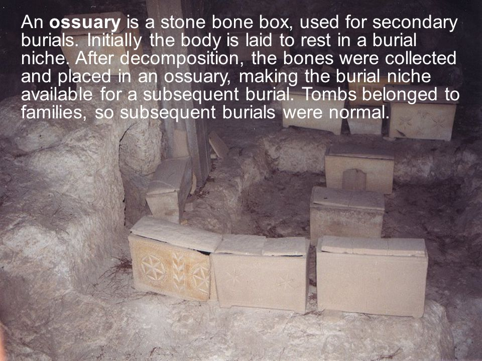 An ossuary is a stone bone box, used for secondary burials. Initially the body is laid to rest in a burial niche. After decomposition, the bones were