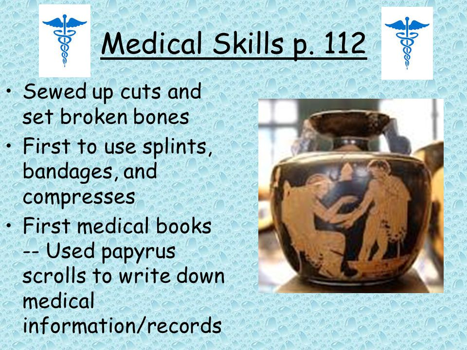 Medical Skills p. 112 Sewed up cuts and set broken bones First to use splints, bandages, and compresses First medical books -- Used papyrus scrolls to