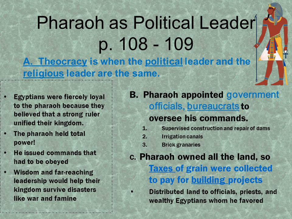 Pharaoh as Political Leader p. 108 - 109 A. Theocracy is when the political leader and the religious leader are the same. Egyptians were fiercely loya