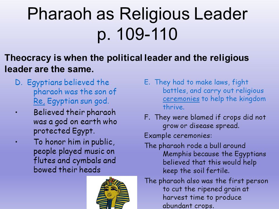 Pharaoh as Religious Leader p. 109-110 Theocracy is when the political leader and the religious leader are the same. D. Egyptians believed the pharaoh