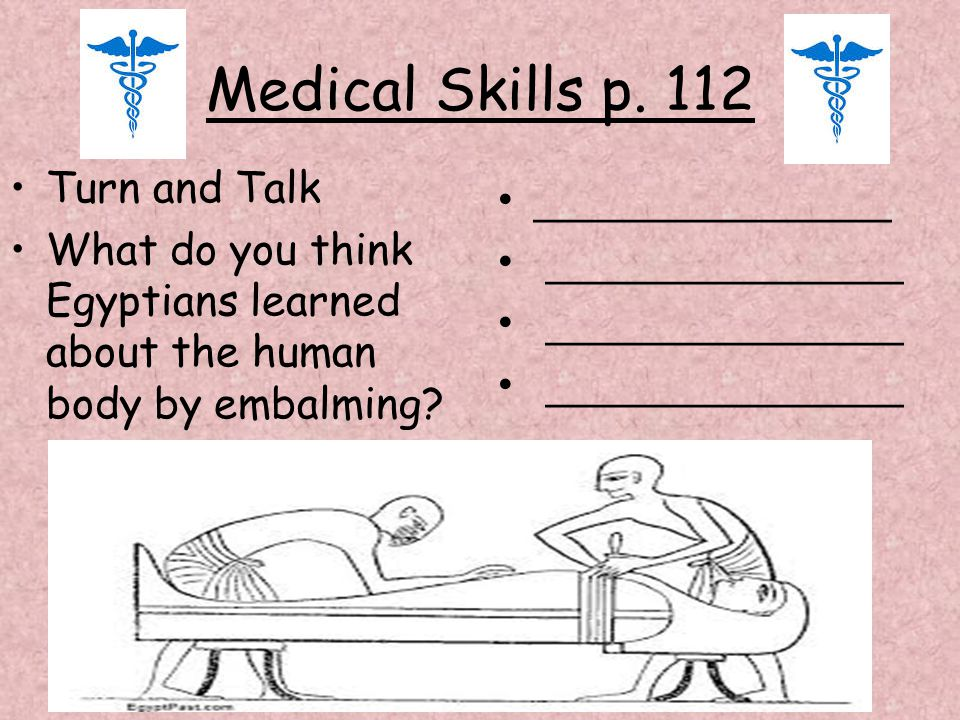 Medical Skills p. 112 Turn and Talk What do you think Egyptians learned about the human body by embalming? _______________