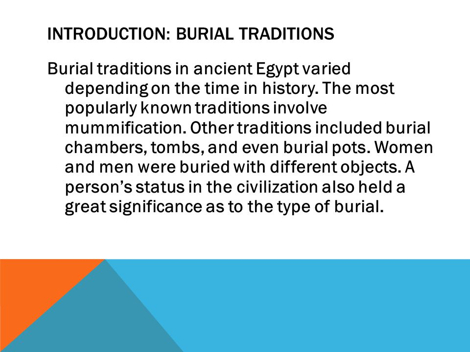 INTRODUCTION: BURIAL TRADITIONS Burial traditions in ancient Egypt varied depending on the time in history.