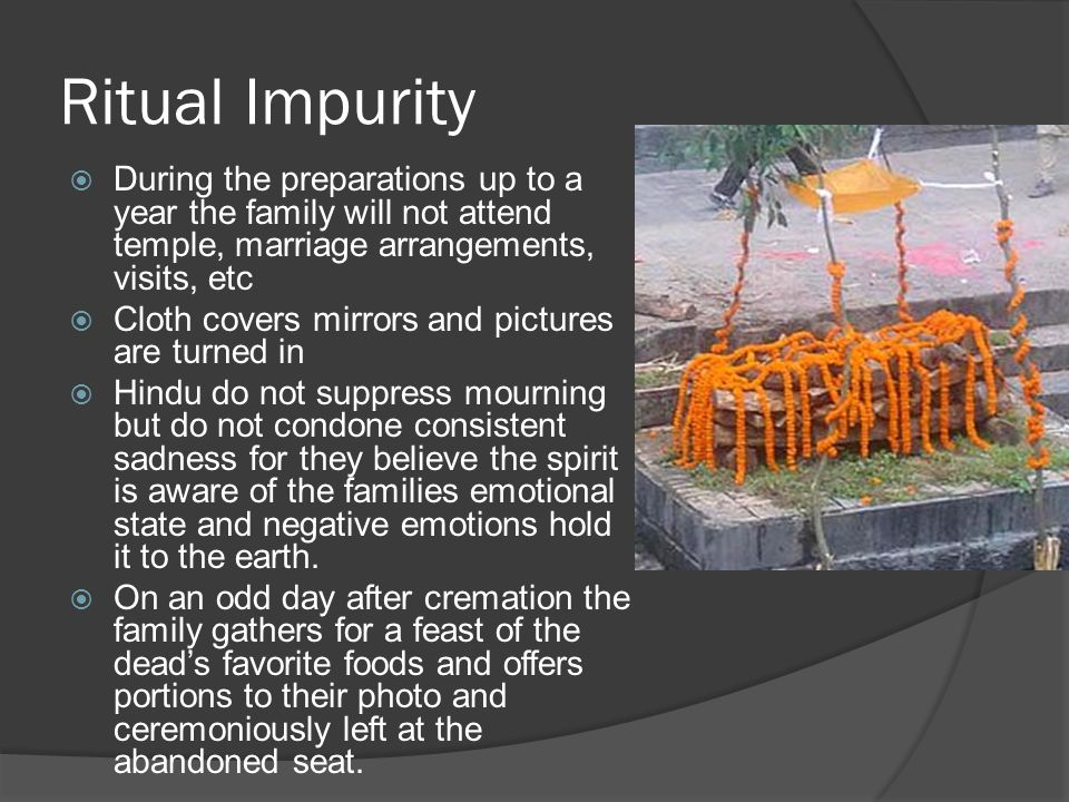 Ritual Impurity  During the preparations up to a year the family will not attend temple, marriage arrangements, visits, etc  Cloth covers mirrors an