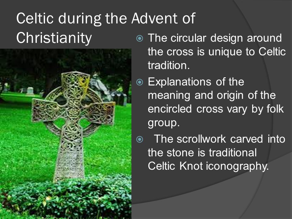 Celtic during the Advent of Christianity  The circular design around the cross is unique to Celtic tradition.  Explanations of the meaning and origi