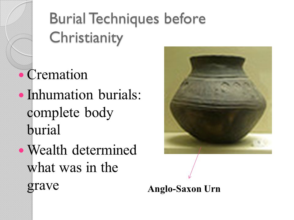 Burial Techniques before Christianity Cremation Inhumation burials: complete body burial Wealth determined what was in the grave Anglo-Saxon Urn