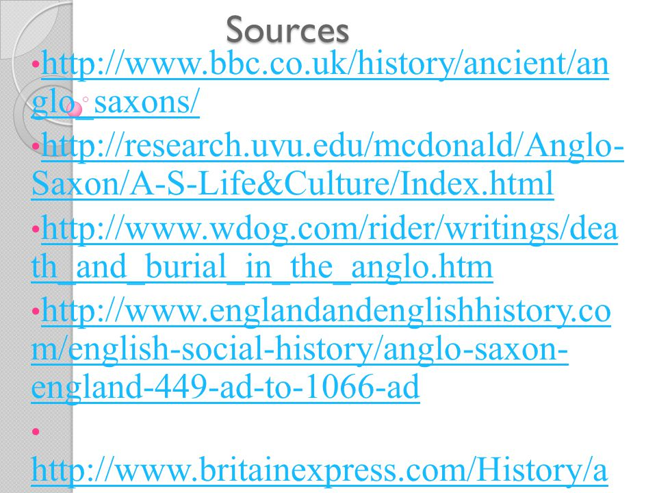 Sources http://www.bbc.co.uk/history/ancient/an glo_saxons/ http://www.bbc.co.uk/history/ancient/an glo_saxons/ http://research.uvu.edu/mcdonald/Anglo- Saxon/A-S-Life&Culture/Index.html http://research.uvu.edu/mcdonald/Anglo- Saxon/A-S-Life&Culture/Index.html http://www.wdog.com/rider/writings/dea th_and_burial_in_the_anglo.htm http://www.wdog.com/rider/writings/dea th_and_burial_in_the_anglo.htm http://www.englandandenglishhistory.co m/english-social-history/anglo-saxon- england-449-ad-to-1066-ad http://www.englandandenglishhistory.co m/english-social-history/anglo-saxon- england-449-ad-to-1066-ad http://www.britainexpress.com/History/a nglo-saxon_life.htm http://www.britainexpress.com/History/a nglo-saxon_life.htm http://family- ancestry.co.uk/history/saxons/literature/ http://family- ancestry.co.uk/history/saxons/literature/