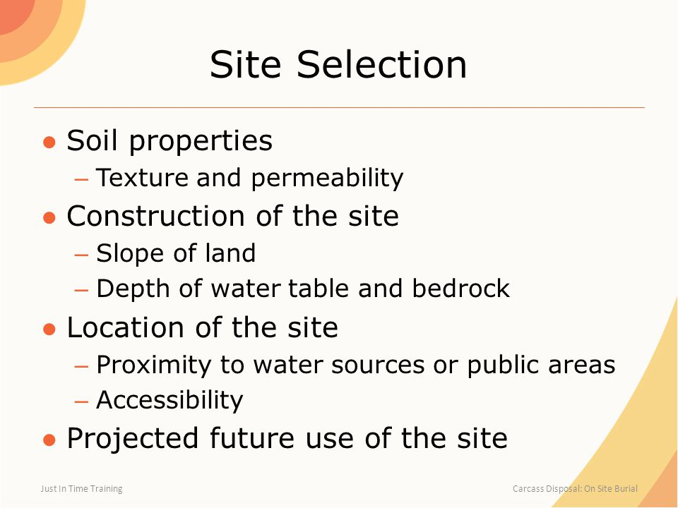 Site Selection ●Soil properties – Texture and permeability ●Construction of the site – Slope of land – Depth of water table and bedrock ●Location of the site – Proximity to water sources or public areas – Accessibility ●Projected future use of the site Just In Time Training Carcass Disposal: On Site Burial