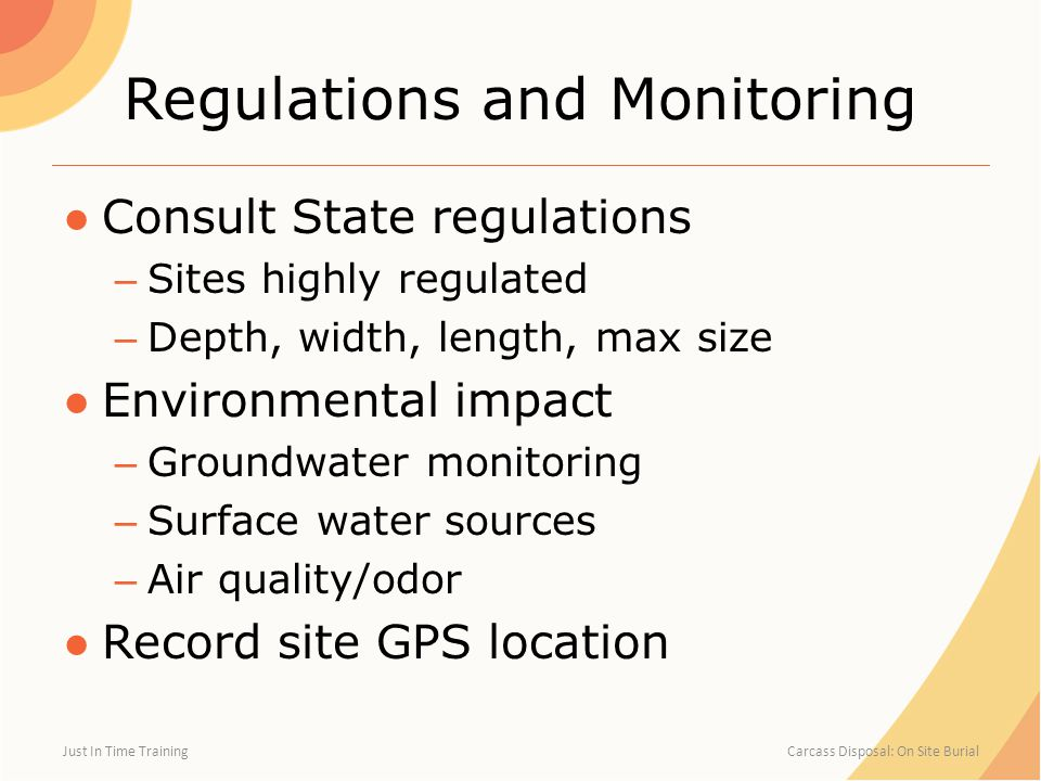 Regulations and Monitoring ●Consult State regulations – Sites highly regulated – Depth, width, length, max size ●Environmental impact – Groundwater monitoring – Surface water sources – Air quality/odor ●Record site GPS location Just In Time Training Carcass Disposal: On Site Burial