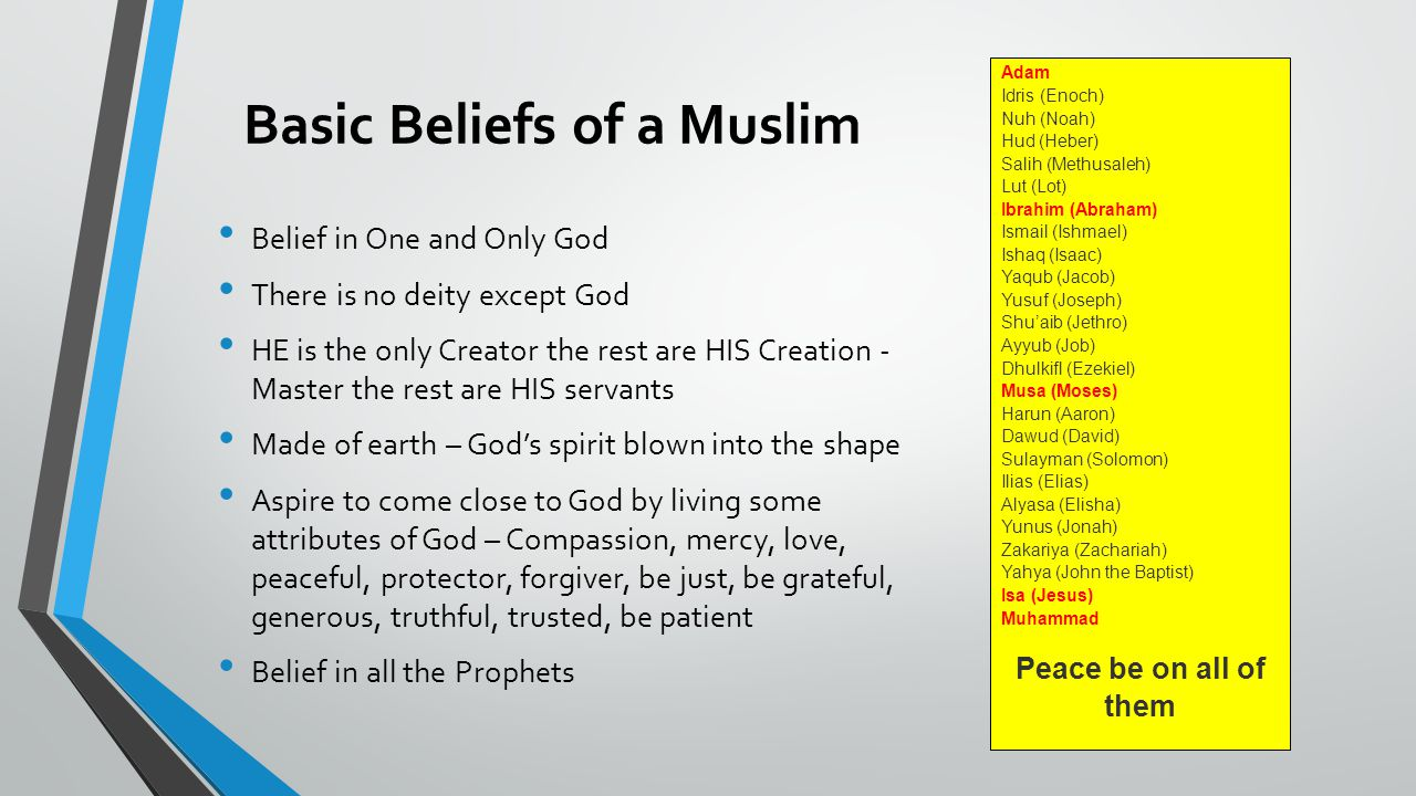 Basic Beliefs of a Muslim Belief in One and Only God There is no deity except God HE is the only Creator the rest are HIS Creation - Master the rest are HIS servants Made of earth – God's spirit blown into the shape Aspire to come close to God by living some attributes of God – Compassion, mercy, love, peaceful, protector, forgiver, be just, be grateful, generous, truthful, trusted, be patient Belief in all the Prophets Adam Idris (Enoch) Nuh (Noah) Hud (Heber) Salih (Methusaleh) Lut (Lot) Ibrahim (Abraham) Ismail (Ishmael) Ishaq (Isaac) Yaqub (Jacob) Yusuf (Joseph) Shu'aib (Jethro) Ayyub (Job) Dhulkifl (Ezekiel) Musa (Moses) Harun (Aaron) Dawud (David) Sulayman (Solomon) Ilias (Elias) Alyasa (Elisha) Yunus (Jonah) Zakariya (Zachariah) Yahya (John the Baptist) Isa (Jesus) Muhammad Peace be on all of them