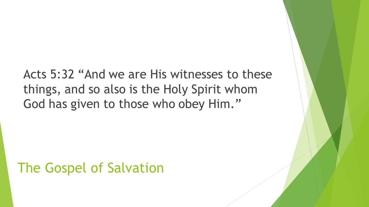 The Gospel of Salvation Acts 5:32 And we are His witnesses to these things, and so also is the Holy Spirit whom God has given to those who obey Him.