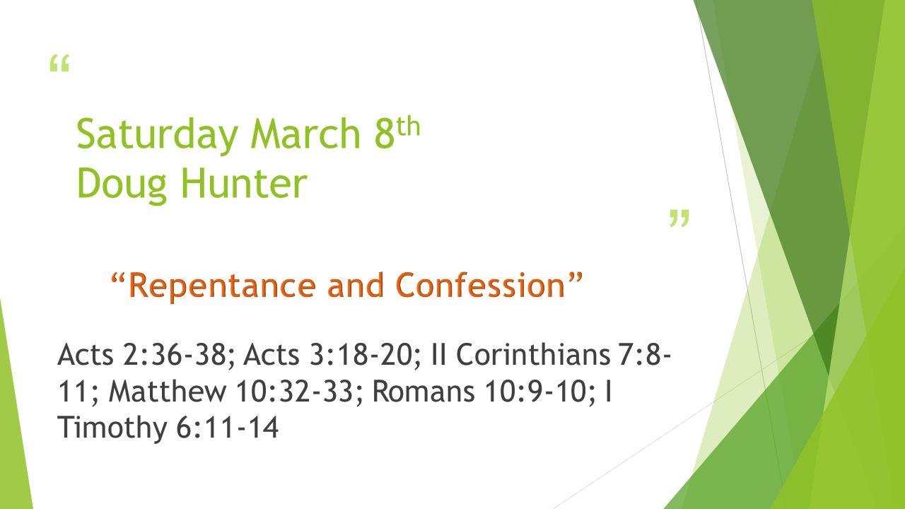 Saturday March 8 th Doug Hunter Acts 2:36-38; Acts 3:18-20; II Corinthians 7:8- 11; Matthew 10:32-33; Romans 10:9-10; I Timothy 6:11-14