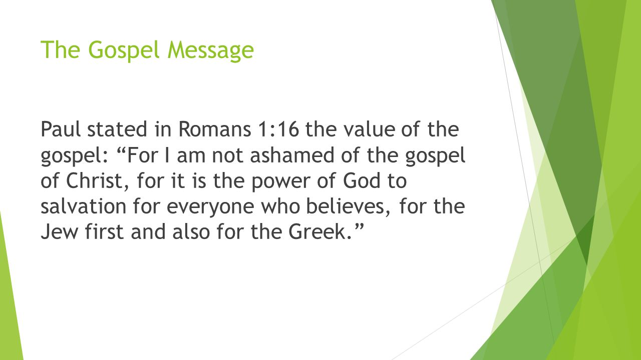 The Gospel Message Paul stated in Romans 1:16 the value of the gospel: For I am not ashamed of the gospel of Christ, for it is the power of God to salvation for everyone who believes, for the Jew first and also for the Greek.