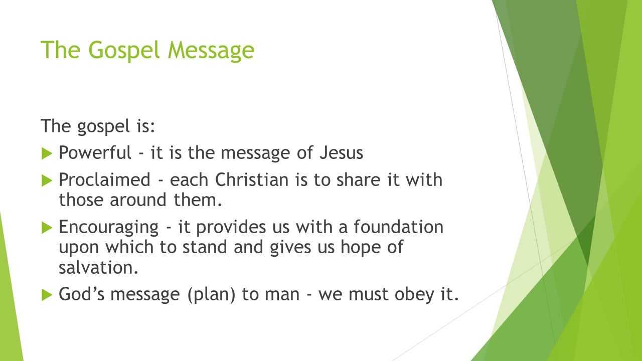 The Gospel Message The gospel is:  Powerful - it is the message of Jesus  Proclaimed - each Christian is to share it with those around them.