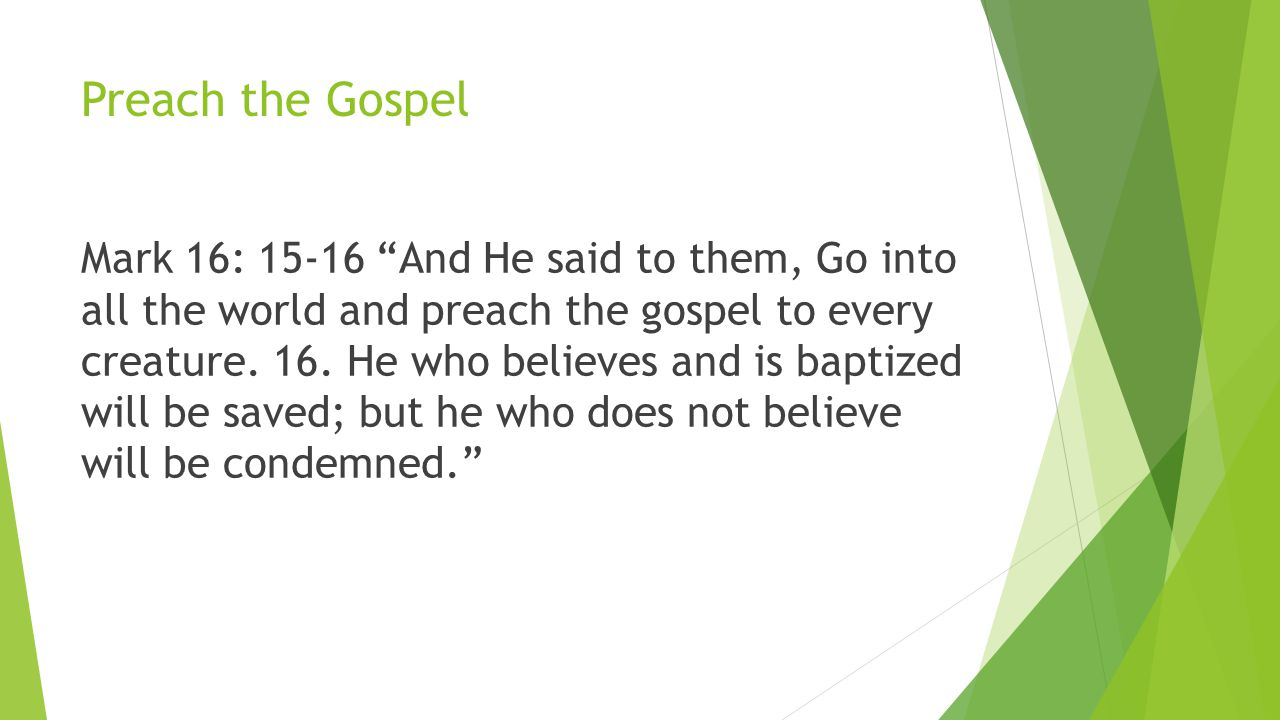 Preach the Gospel Mark 16: 15-16 And He said to them, Go into all the world and preach the gospel to every creature.