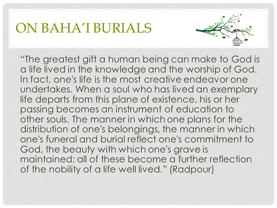 ON BAHA'I BURIALS The greatest gift a human being can make to God is a life lived in the knowledge and the worship of God.