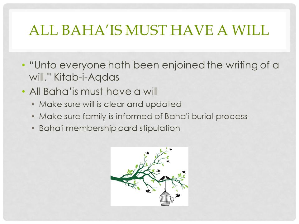 ALL BAHA'IS MUST HAVE A WILL Unto everyone hath been enjoined the writing of a will. Kitab-i-Aqdas All Baha'is must have a will Make sure will is clear and updated Make sure family is informed of Baha i burial process Baha i membership card stipulation