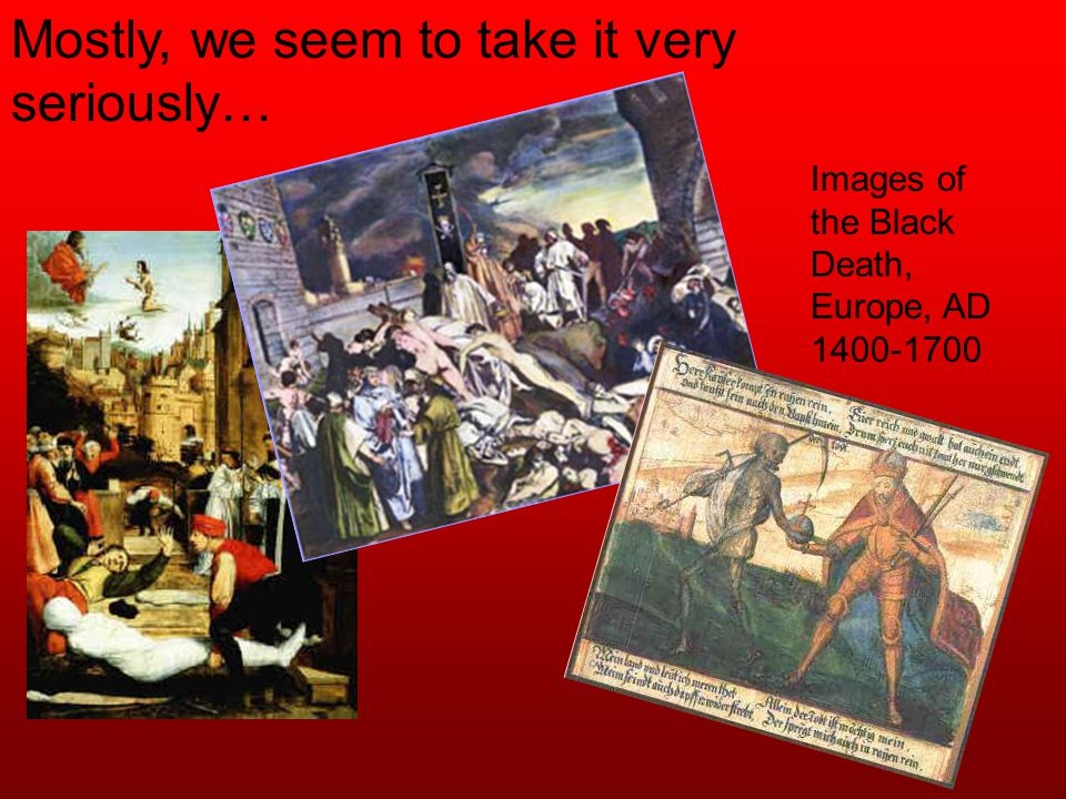 Mostly, we seem to take it very seriously… Images of the Black Death, Europe, AD 1400-1700