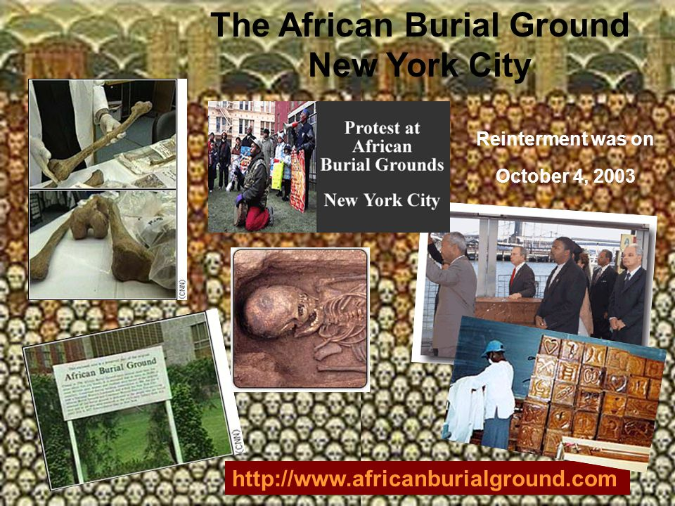 The African Burial Ground New York City http://www.africanburialground.com Reinterment was on October 4, 2003