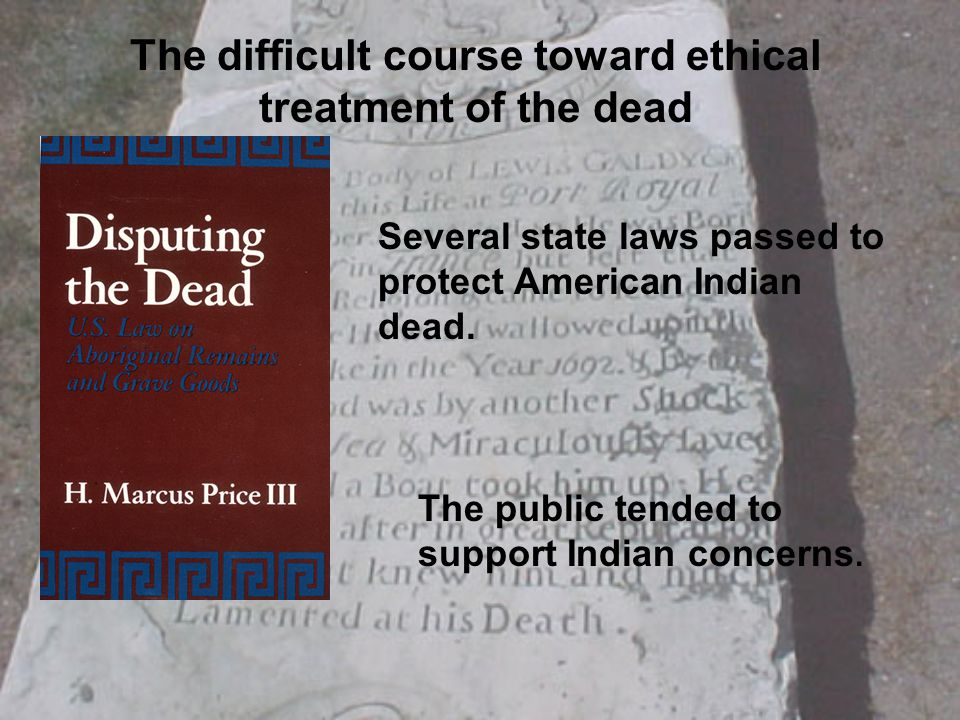The difficult course toward ethical treatment of the dead Several state laws passed to protect American Indian dead.