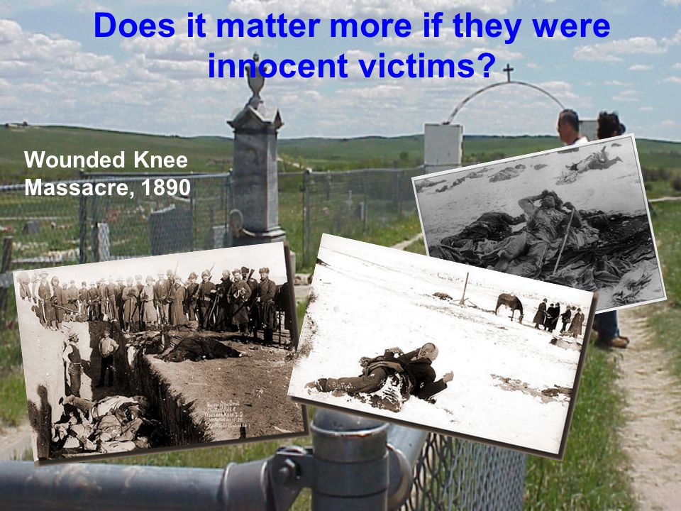 Wounded Knee Massacre, 1890 Does it matter more if they were innocent victims?
