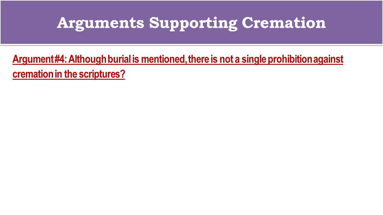 Arguments Supporting Cremation Argument #4: Although burial is mentioned, there is not a single prohibition against cremation in the scriptures