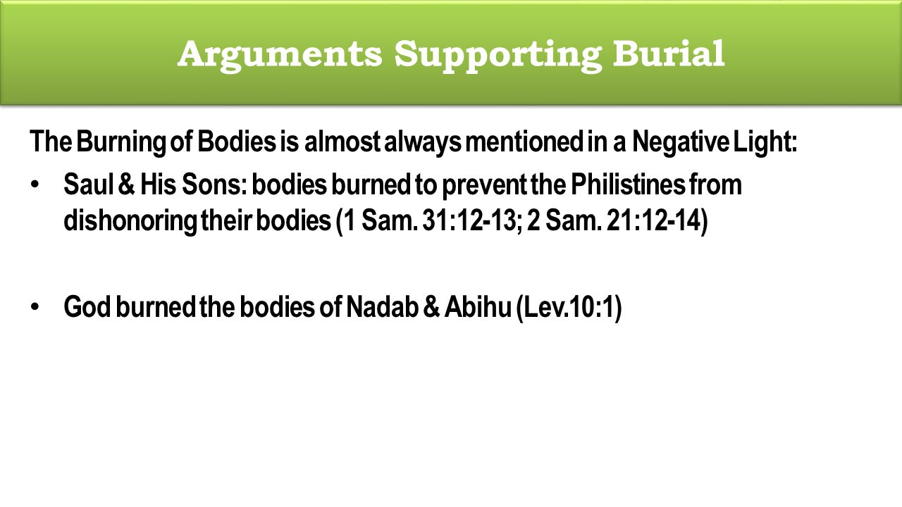 Arguments Supporting Burial The Burning of Bodies is almost always mentioned in a Negative Light: Saul & His Sons: bodies burned to prevent the Philistines from dishonoring their bodies (1 Sam.