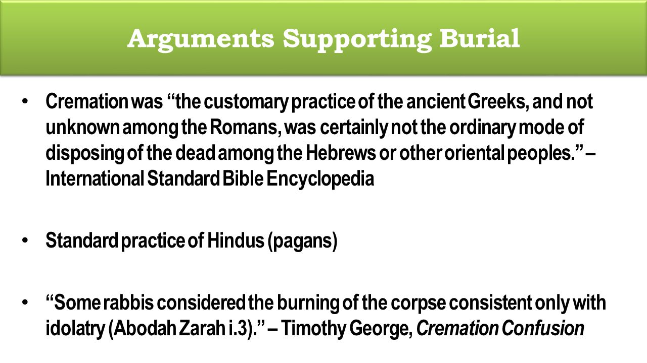 Arguments Supporting Burial Cremation was the customary practice of the ancient Greeks, and not unknown among the Romans, was certainly not the ordinary mode of disposing of the dead among the Hebrews or other oriental peoples. – International Standard Bible Encyclopedia Standard practice of Hindus (pagans) Some rabbis considered the burning of the corpse consistent only with idolatry (Abodah Zarah i.3). – Timothy George, Cremation Confusion