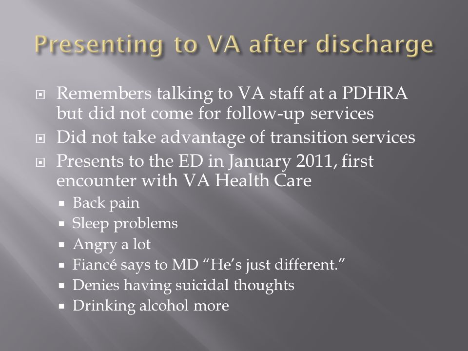  Remembers talking to VA staff at a PDHRA but did not come for follow-up services  Did not take advantage of transition services  Presents to the E