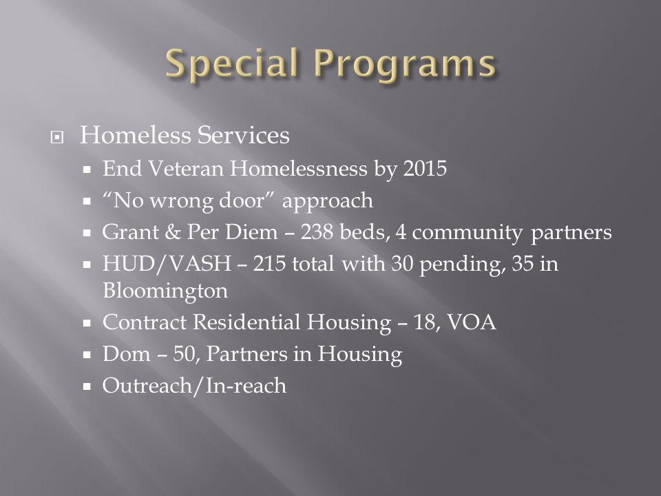 " Homeless Services  End Veteran Homelessness by 2015  ""No wrong door"" approach  Grant & Per Diem – 238 beds, 4 community partners  HUD/VASH – 215"