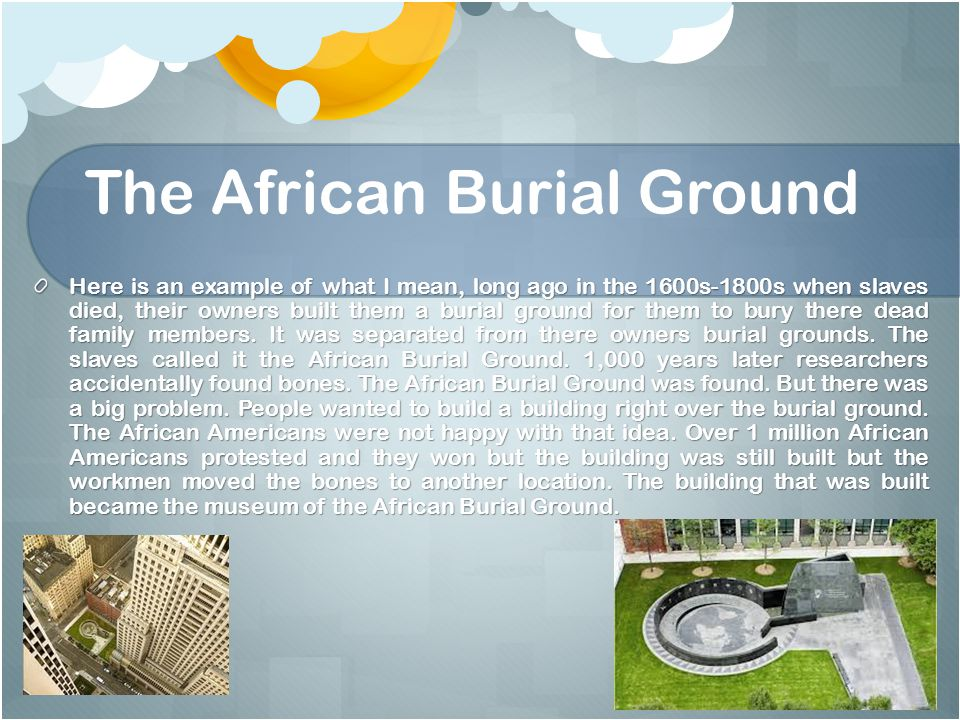 The African Burial Ground Here is an example of what I mean, long ago in the 1600s-1800s when slaves died, their owners built them a burial ground for them to bury there dead family members.