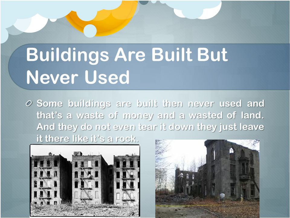 Buildings Are Built But Never Used Some buildings are built then never used and that's a waste of money and a wasted of land.
