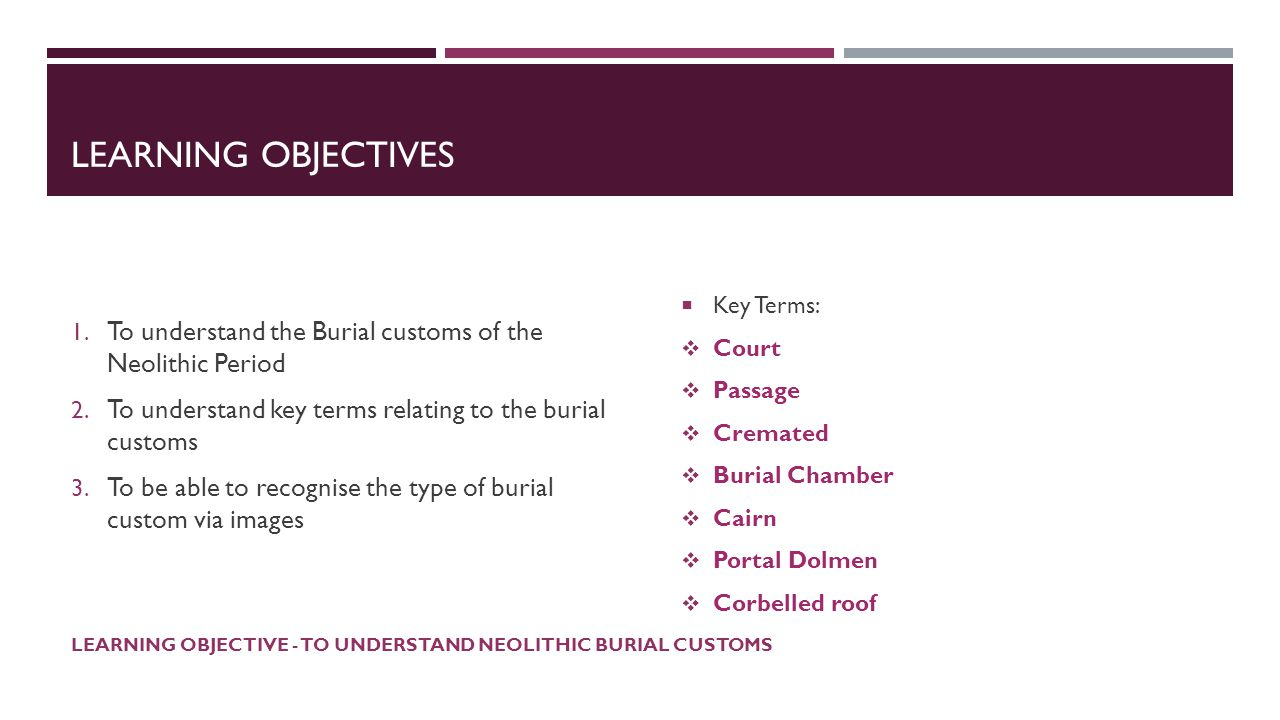 LEARNING OBJECTIVES 1. To understand the Burial customs of the Neolithic Period 2. To understand key terms relating to the burial customs 3. To be abl