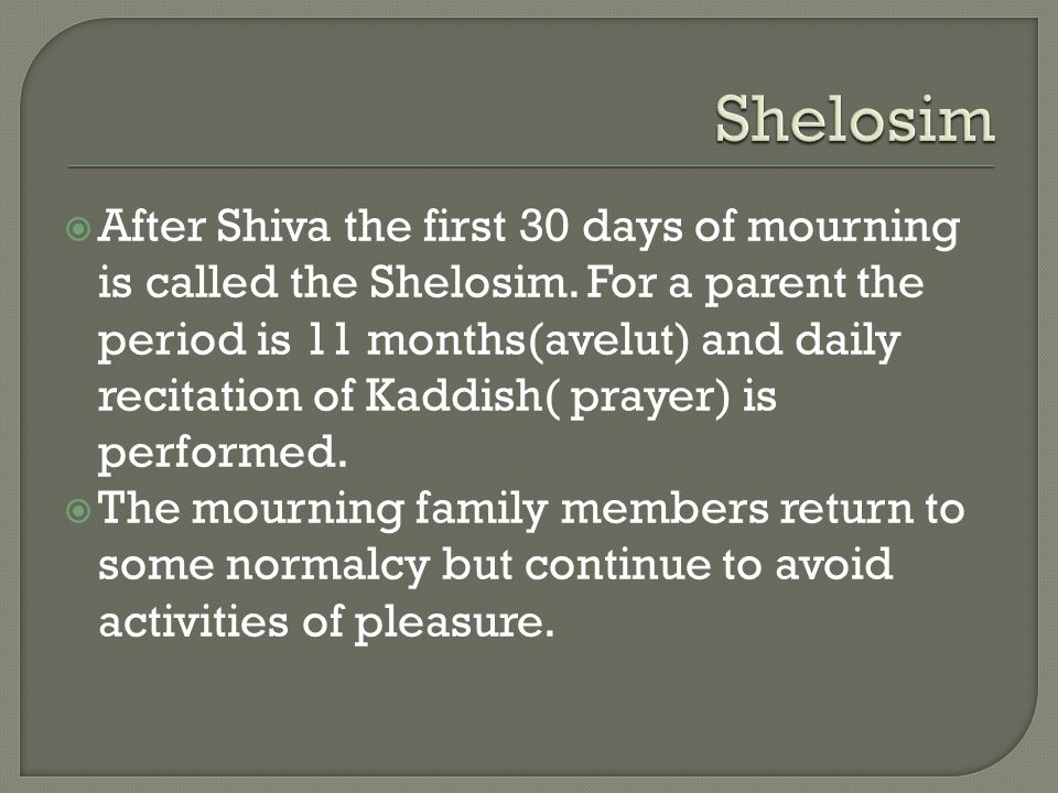 After Shiva the first 30 days of mourning is called the Shelosim.