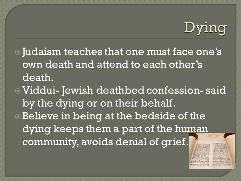  Judaism teaches that one must face one's own death and attend to each other's death.