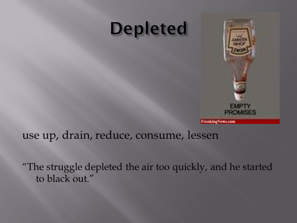 use up, drain, reduce, consume, lessen The struggle depleted the air too quickly, and he started to black out.