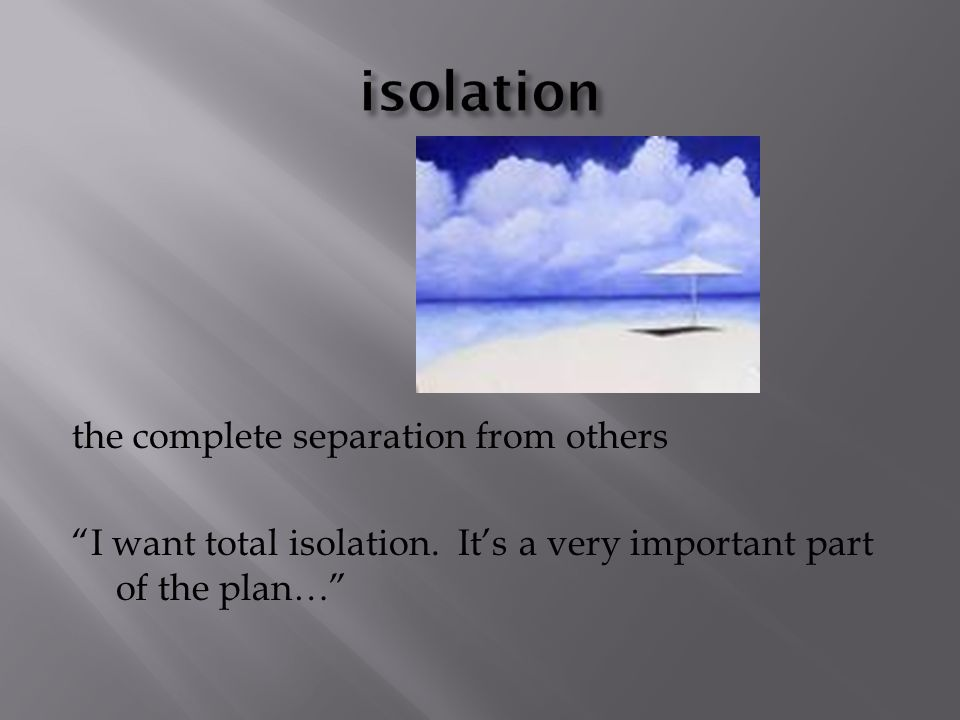 the complete separation from others I want total isolation.