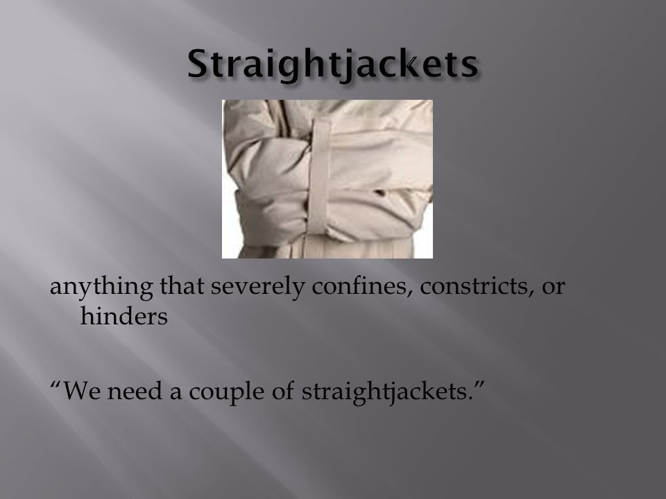 anything that severely confines, constricts, or hinders We need a couple of straightjackets.
