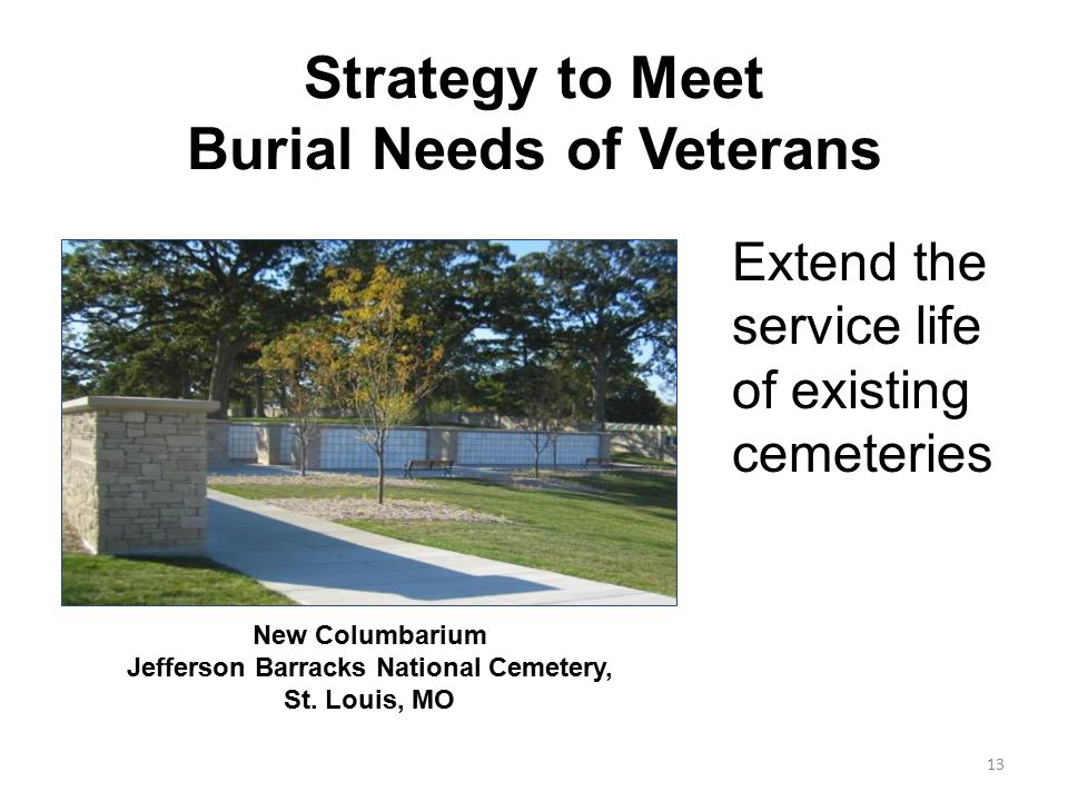 Strategy to Meet Burial Needs of Veterans Extend the service life of existing cemeteries New Columbarium Jefferson Barracks National Cemetery, St. Lou