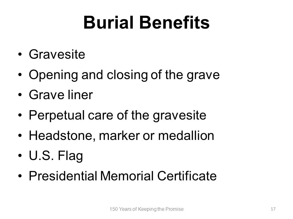 Burial Benefits Gravesite Opening and closing of the grave Grave liner Perpetual care of the gravesite Headstone, marker or medallion U.S. Flag Presid