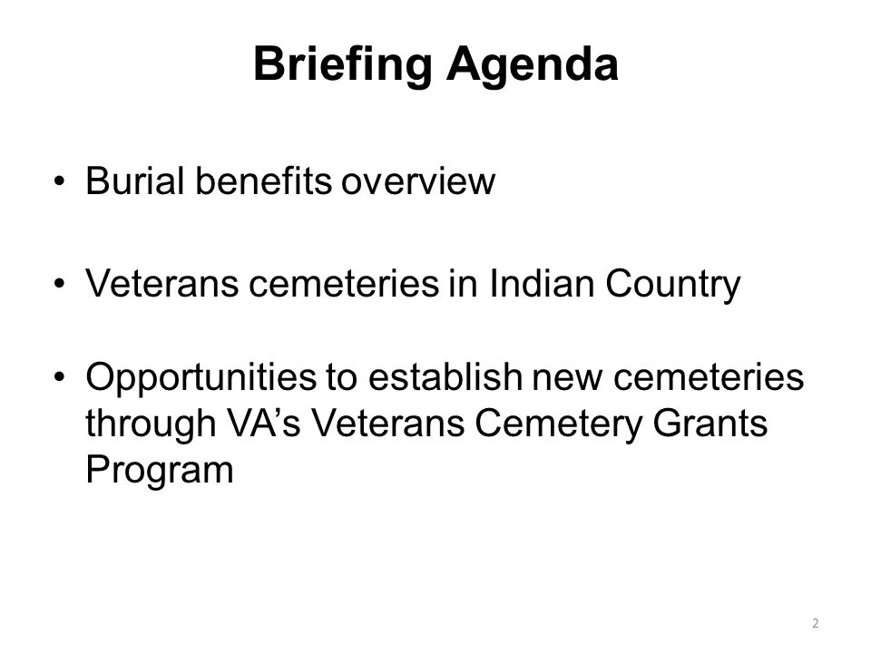 Briefing Agenda Burial benefits overview Veterans cemeteries in Indian Country Opportunities to establish new cemeteries through VA's Veterans Cemetery Grants Program 2
